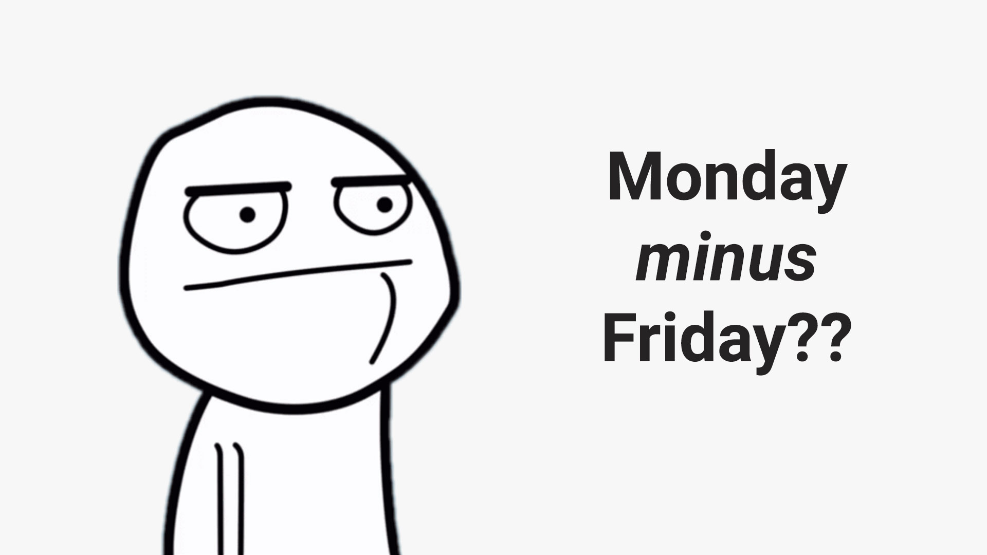 Monday minus Friday would be co sonfusing
